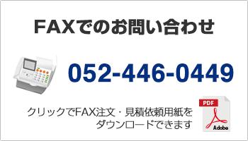 FAXでのお問い合わせ 052-446-0449 クリックでFAX注文・見積依頼用紙をダウンロードできます